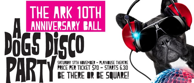 The Ark 10th Anniversary Ball: A Dogs Disco Party: CANCELLED