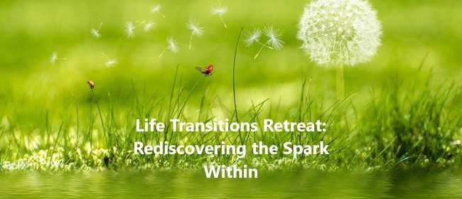 Life Transitions: Rediscovering the Spark Within Retreat