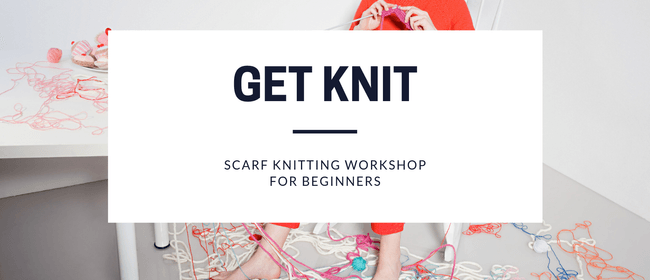 GET KNIT - Scarf Knitting Workshop for Beginners