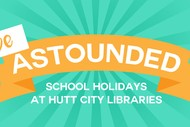 Be Astounded School Holidays at Hutt City Libraries