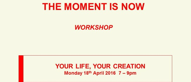The Moment Is Now, Your Life, Your Creation Workshop