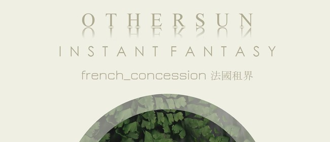 Othersun, Instant Fantasy and French Concession