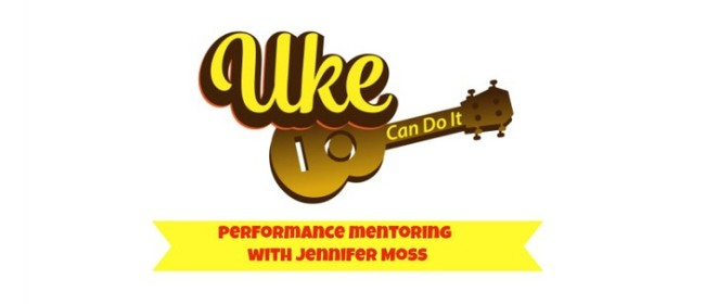 Uke Can Do It - Performance Mentoring with Jennifer Moss