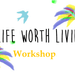 A Life Worth Living Workshop
