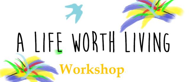 A Life Worth Living Workshop