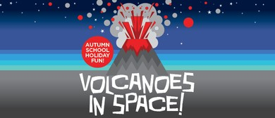 Autumn School Holiday Fun - Volcanoes In Space!